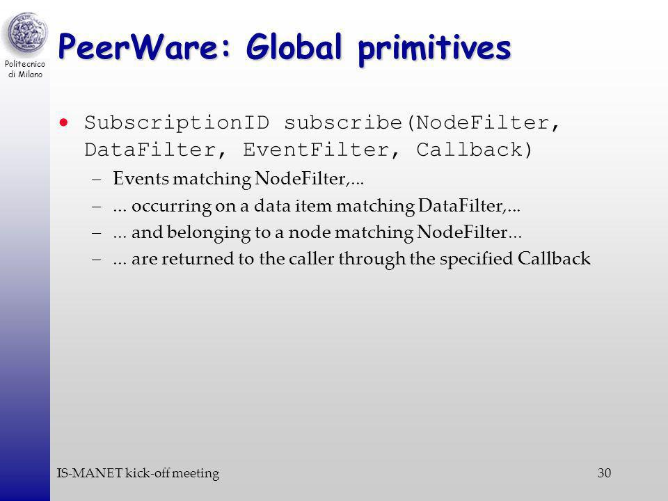 Politecnico di Milano IS-MANET kick-off meeting30 PeerWare: Global primitives SubscriptionID subscribe(NodeFilter, DataFilter, EventFilter, Callback) –Events matching NodeFilter,...