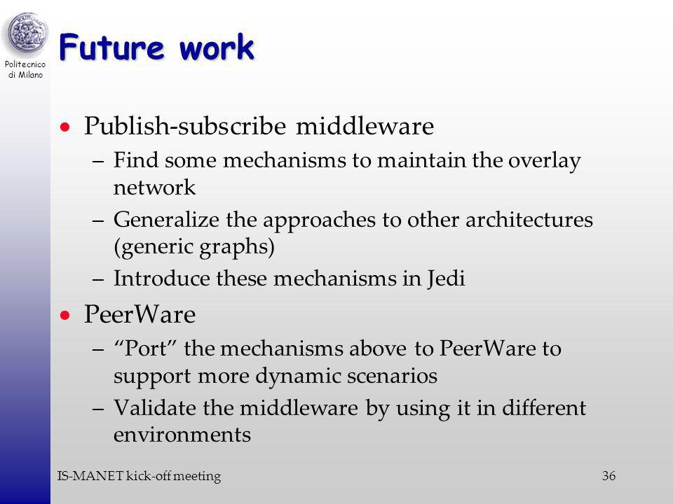 Politecnico di Milano IS-MANET kick-off meeting36 Future work Publish-subscribe middleware –Find some mechanisms to maintain the overlay network –Generalize the approaches to other architectures (generic graphs) –Introduce these mechanisms in Jedi PeerWare –Port the mechanisms above to PeerWare to support more dynamic scenarios –Validate the middleware by using it in different environments