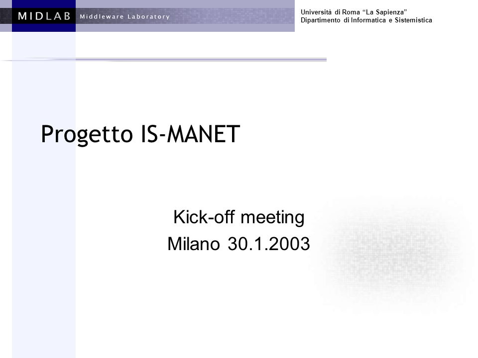 Università di Roma La Sapienza Dipartimento di Informatica e Sistemistica Progetto IS-MANET Kick-off meeting Milano 30.1.2003