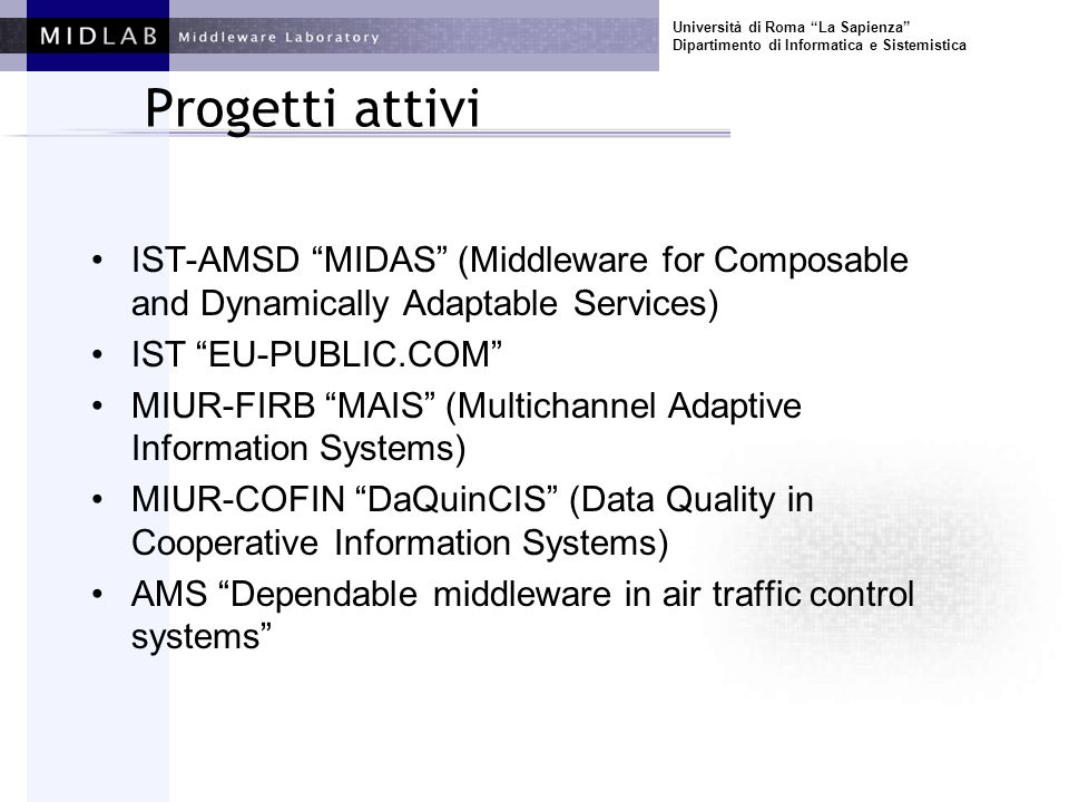 Università di Roma La Sapienza Dipartimento di Informatica e Sistemistica Progetti attivi IST-AMSD MIDAS (Middleware for Composable and Dynamically Adaptable Services) IST EU-PUBLIC.COM MIUR-FIRB MAIS (Multichannel Adaptive Information Systems) MIUR-COFIN DaQuinCIS (Data Quality in Cooperative Information Systems) AMS Dependable middleware in air traffic control systems