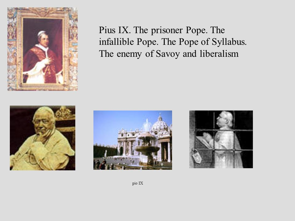 pio IX Pius IX. The prisoner Pope. The infallible Pope. The Pope of Syllabus. The enemy of Savoy and liberalism