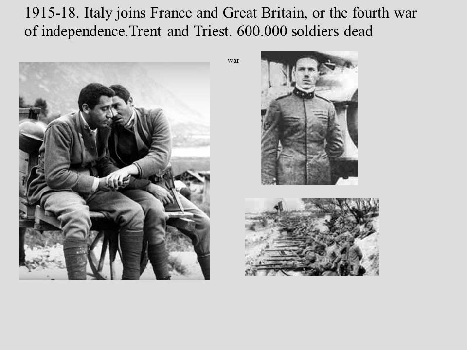 war 1915-18. Italy joins France and Great Britain, or the fourth war of independence.Trent and Triest. 600.000 soldiers dead