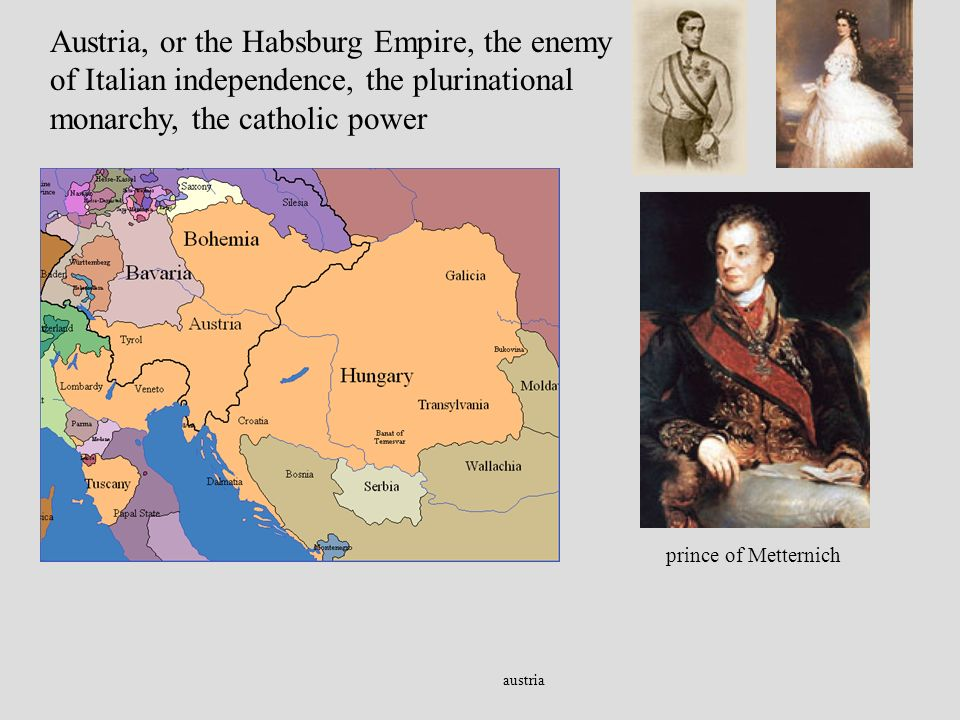 austria Austria, or the Habsburg Empire, the enemy of Italian independence, the plurinational monarchy, the catholic power prince of Metternich