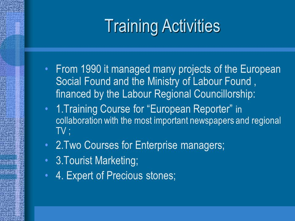 Training Activities From 1990 it managed many projects of the European Social Found and the Ministry of Labour Found, financed by the Labour Regional Councillorship: 1.Training Course for European Reporter in collaboration with the most important newspapers and regional TV ; 2.Two Courses for Enterprise managers; 3.Tourist Marketing; 4.