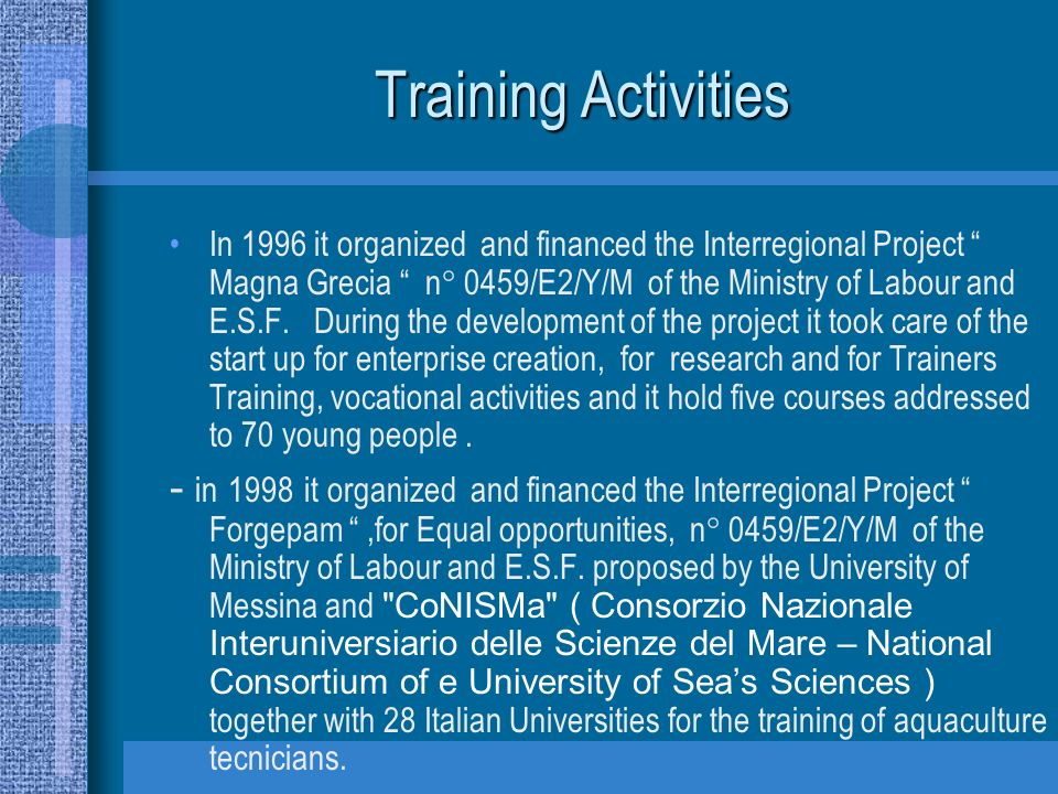 Training Activities In 1996 it organized and financed the Interregional Project Magna Grecia n° 0459/E2/Y/M of the Ministry of Labour and E.S.F.