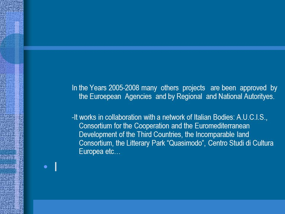 In the Years 2005-2008 many others projects are been approved by the Euroepean Agencies and by Regional and National Autorityes. -It works in collabor