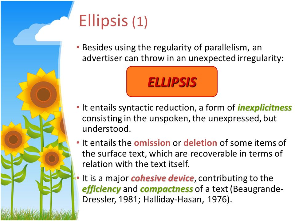 Ellipsis (1) Besides using the regularity of parallelism, an advertiser can throw in an unexpected irregularity: inexplicitness It entails syntactic r