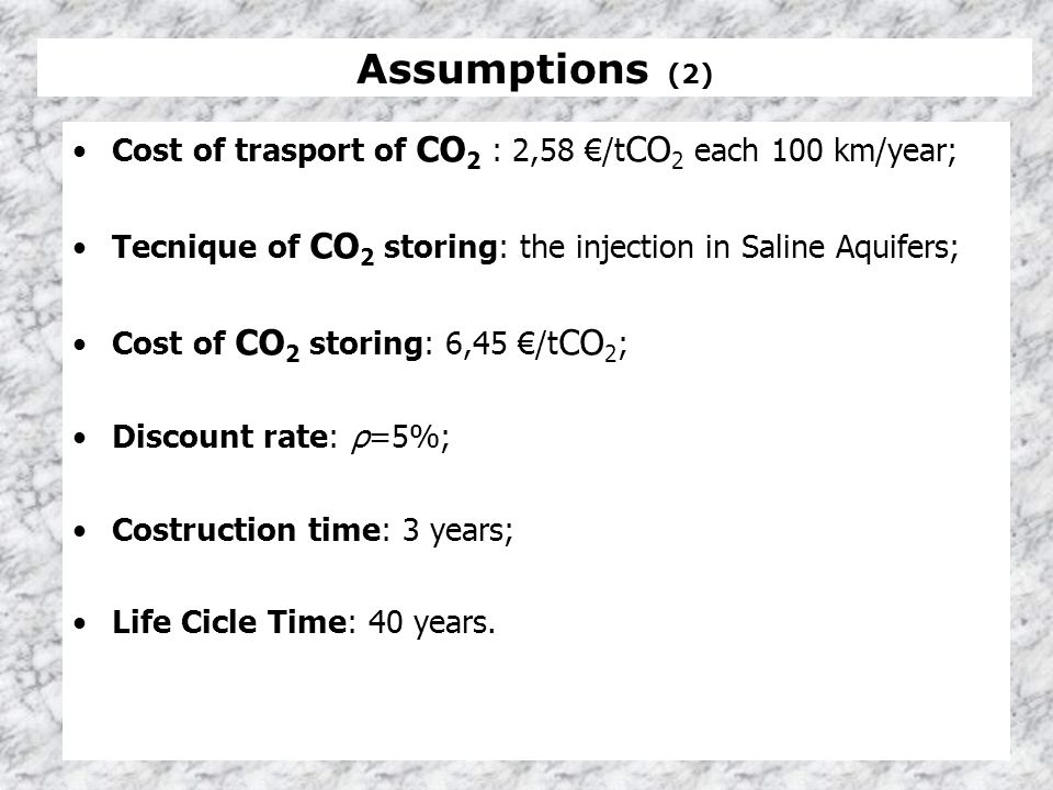 Assumptions (2) Cost of trasport of CO 2 : 2,58 /t CO 2 each 100 km/year; Tecnique of CO 2 storing: the injection in Saline Aquifers; Cost of CO 2 sto