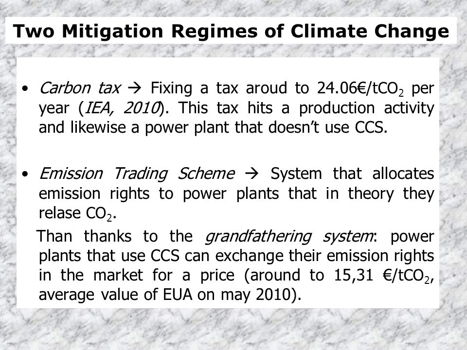 Carbon tax Fixing a tax aroud to 24.06/ tCO 2 per year (IEA, 2010). This tax hits a production activity and likewise a power plant that doesnt use CCS