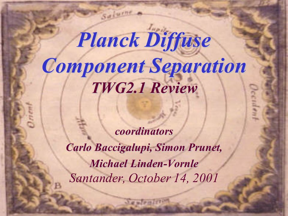 Planck Diffuse Component Separation TWG2.1 Review coordinators Carlo Baccigalupi, Simon Prunet, Michael Linden-Vornle Michael Linden-Vornle Santander, October 14, 2001