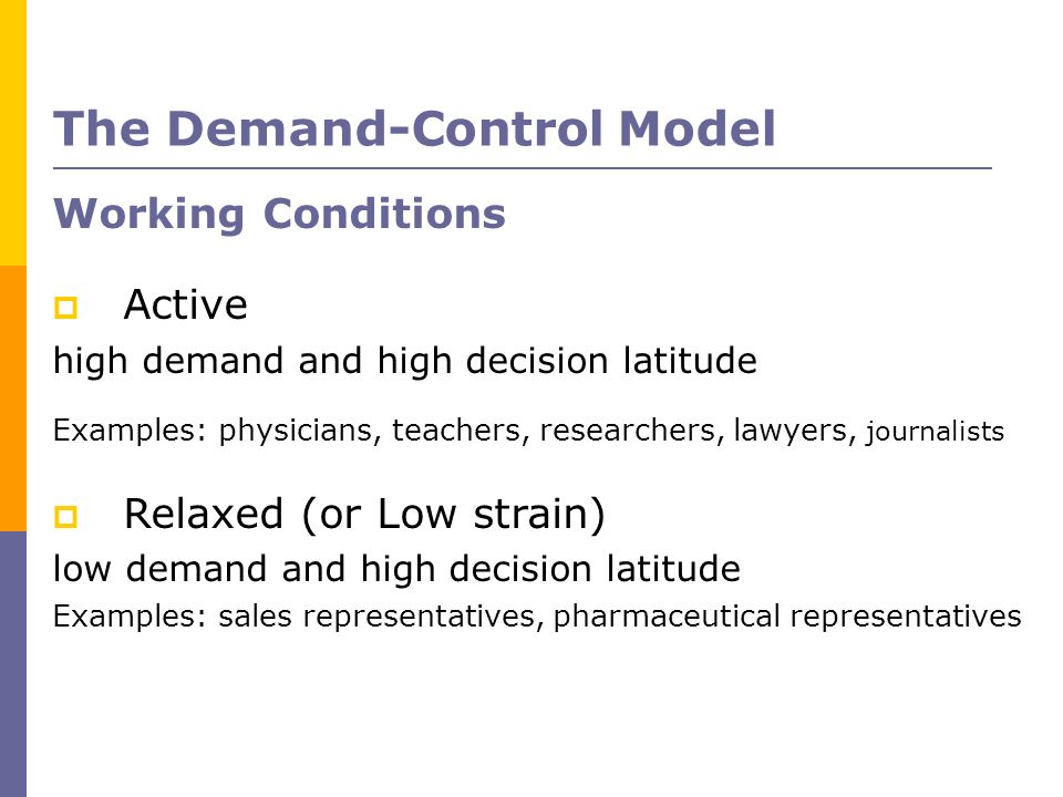 Working Conditions Active high demand and high decision latitude Examples: physicians, teachers, researchers, lawyers, journalists Relaxed (or Low str