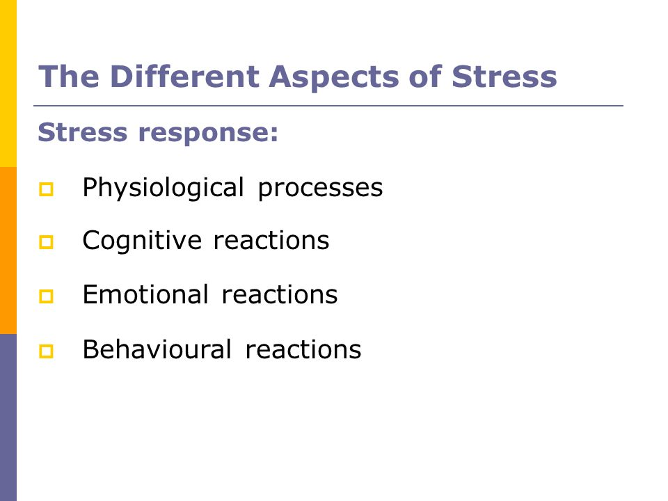 The Different Aspects of Stress Stress response: Physiological processes Cognitive reactions Emotional reactions Behavioural reactions