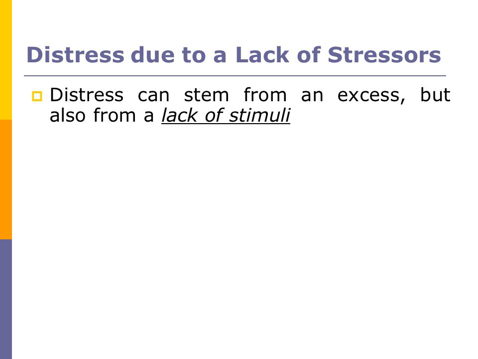 Distress due to a Lack of Stressors Distress can stem from an excess, but also from a lack of stimuli