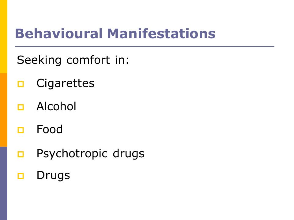 Seeking comfort in: Cigarettes Alcohol Food Psychotropic drugs Drugs Behavioural Manifestations