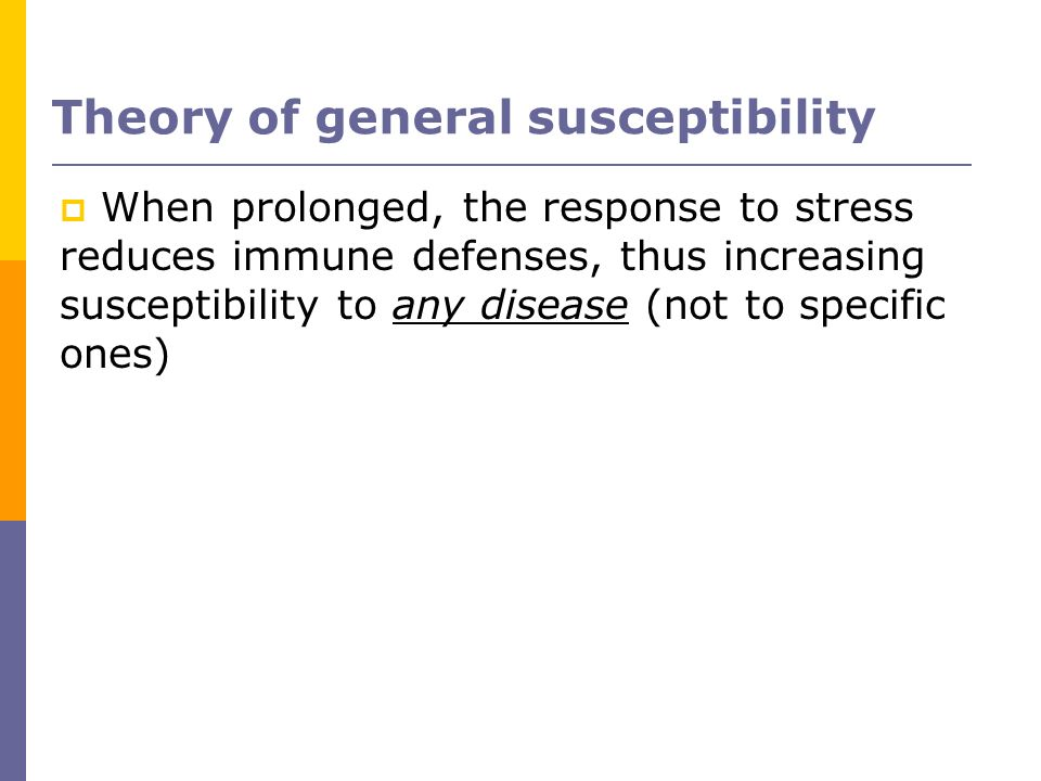 Theory of general susceptibility When prolonged, the response to stress reduces immune defenses, thus increasing susceptibility to any disease (not to
