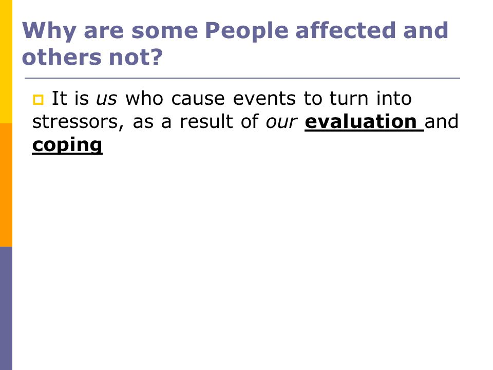 Why are some People affected and others not? It is us who cause events to turn into stressors, as a result of our evaluation and coping