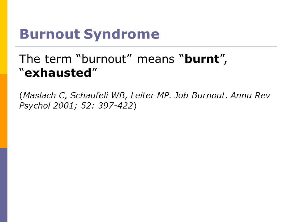 Burnout Syndrome The term burnout means burnt,exhausted (Maslach C, Schaufeli WB, Leiter MP. Job Burnout. Annu Rev Psychol 2001; 52: 397-422)