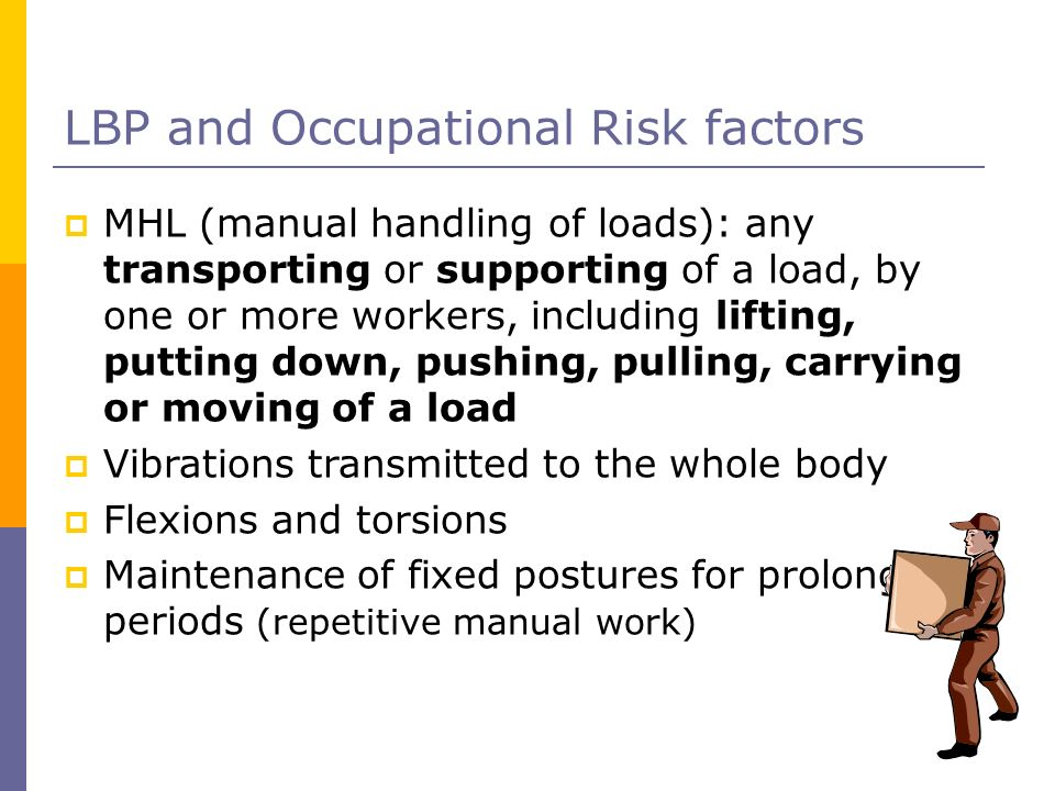LBP and Occupational Risk factors MHL (manual handling of loads): any transporting or supporting of a load, by one or more workers, including lifting,