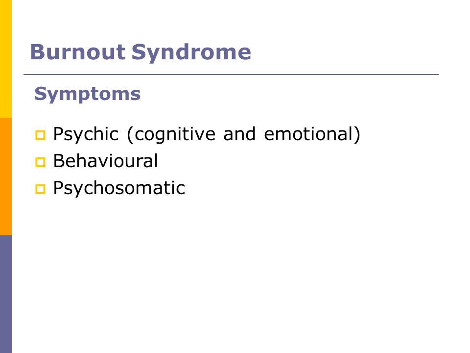 Symptoms Psychic (cognitive and emotional) Behavioural Psychosomatic Burnout Syndrome