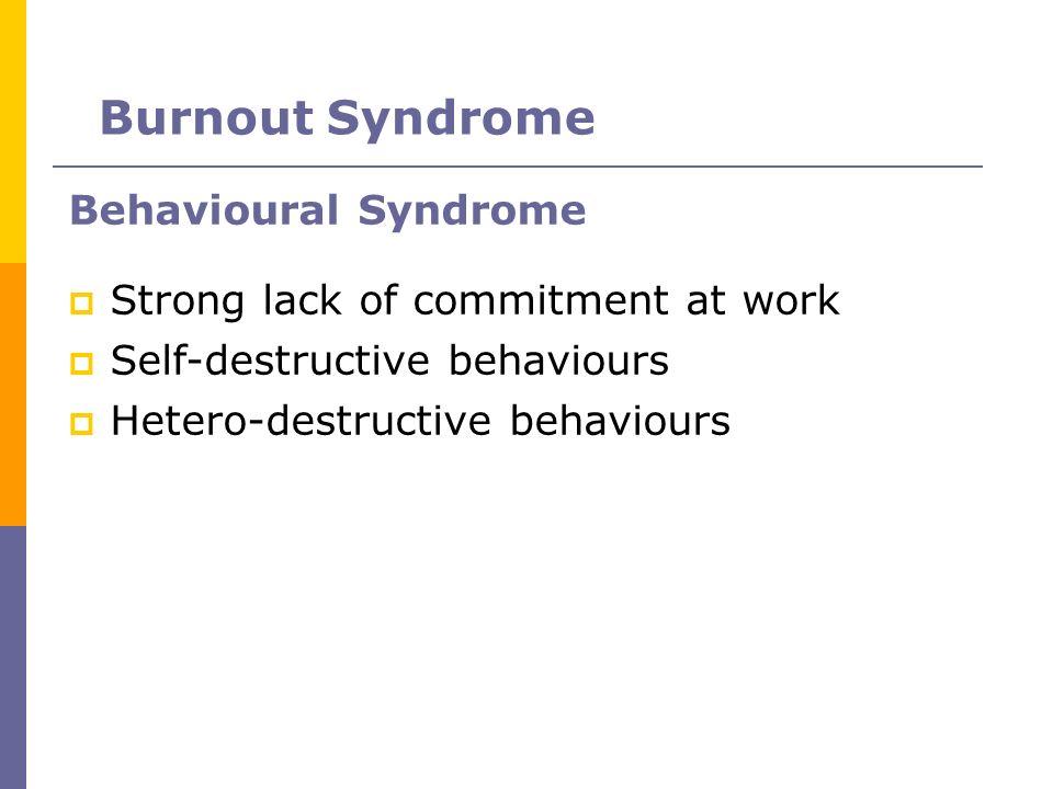 Behavioural Syndrome Strong lack of commitment at work Self-destructive behaviours Hetero-destructive behaviours Burnout Syndrome