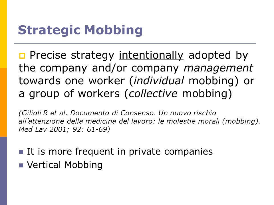 Strategic Mobbing Precise strategy intentionally adopted by the company and/or company management towards one worker (individual mobbing) or a group o