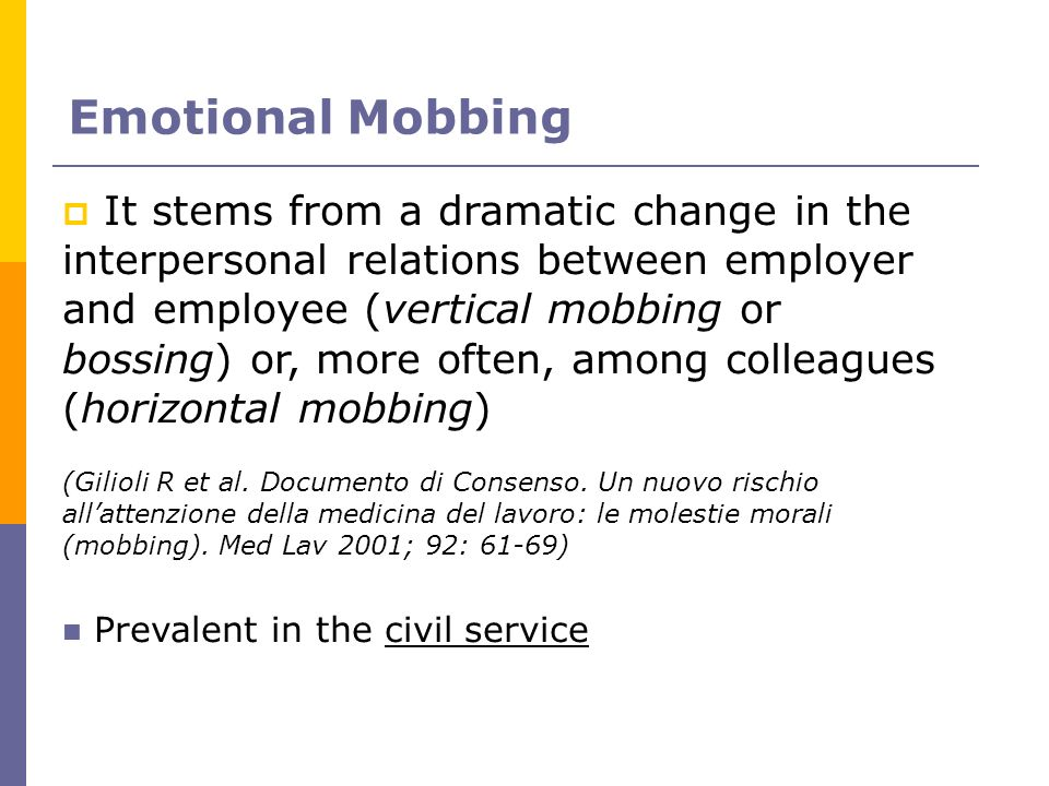 Emotional Mobbing It stems from a dramatic change in the interpersonal relations between employer and employee (vertical mobbing or bossing) or, more
