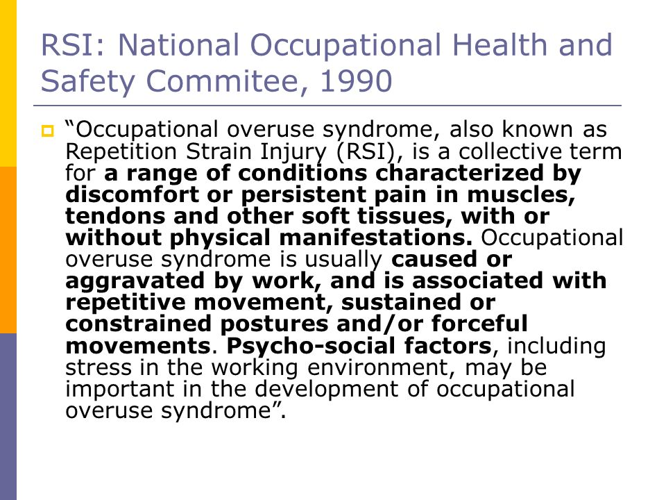 RSI: National Occupational Health and Safety Commitee, 1990 Occupational overuse syndrome, also known as Repetition Strain Injury (RSI), is a collecti