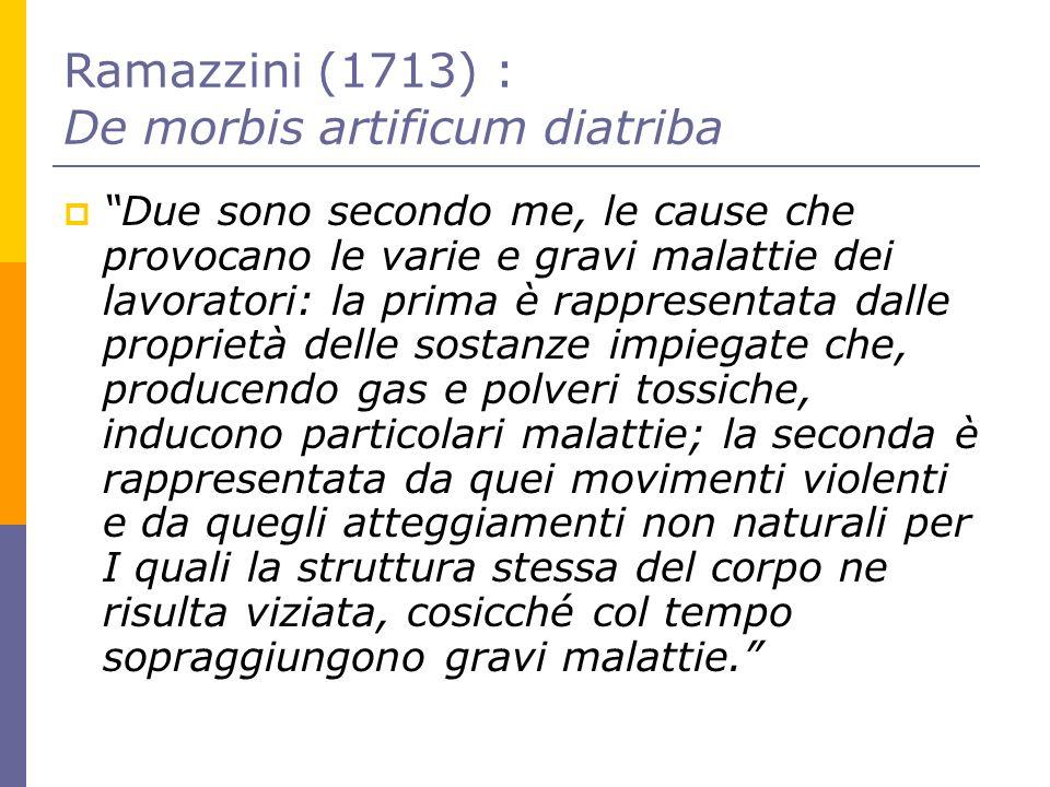 Ramazzini (1713) : De morbis artificum diatriba Due sono secondo me, le cause che provocano le varie e gravi malattie dei lavoratori: la prima è rappr