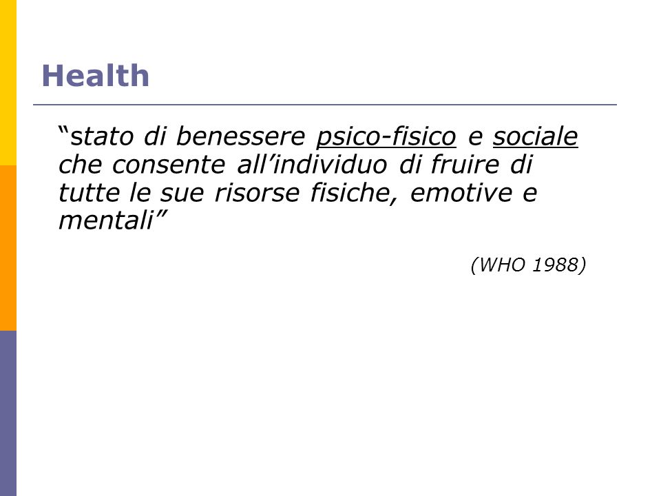 Health stato di benessere psico-fisico e sociale che consente allindividuo di fruire di tutte le sue risorse fisiche, emotive e mentali (WHO 1988)
