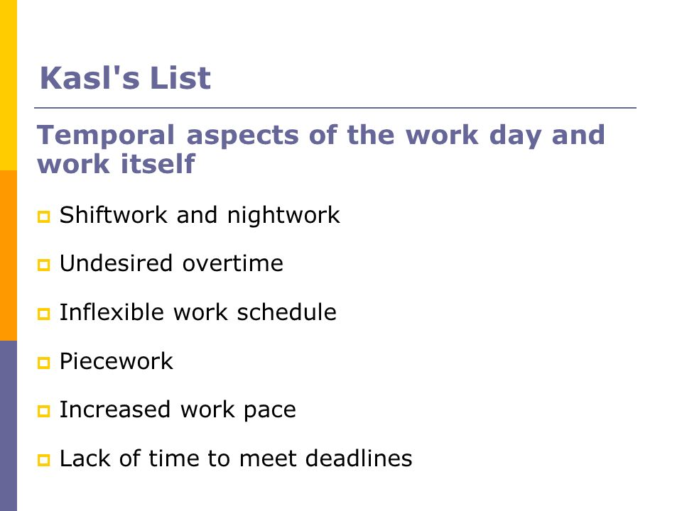 Temporal aspects of the work day and work itself Shiftwork and nightwork Undesired overtime Inflexible work schedule Piecework Increased work pace Lac