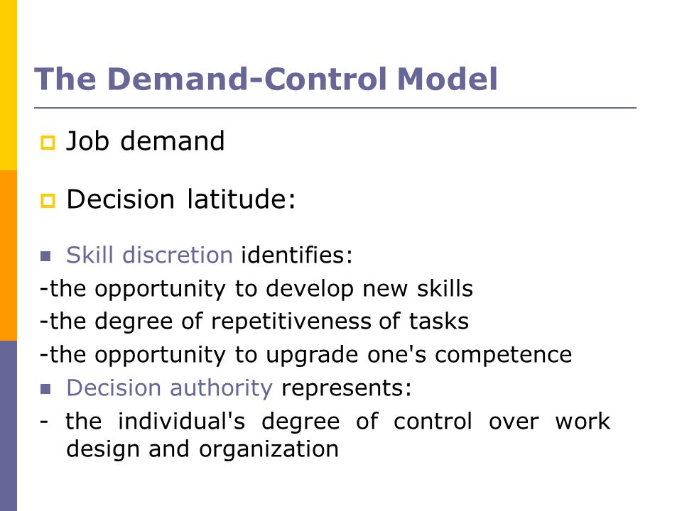 Job demand Decision latitude: Skill discretion identifies: -the opportunity to develop new skills -the degree of repetitiveness of tasks -the opportun