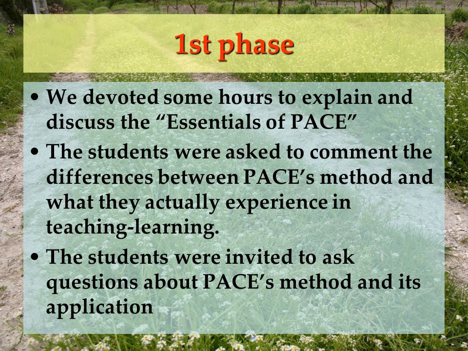1st phase We devoted some hours to explain and discuss the Essentials of PACE The students were asked to comment the differences between PACEs method and what they actually experience in teaching-learning.