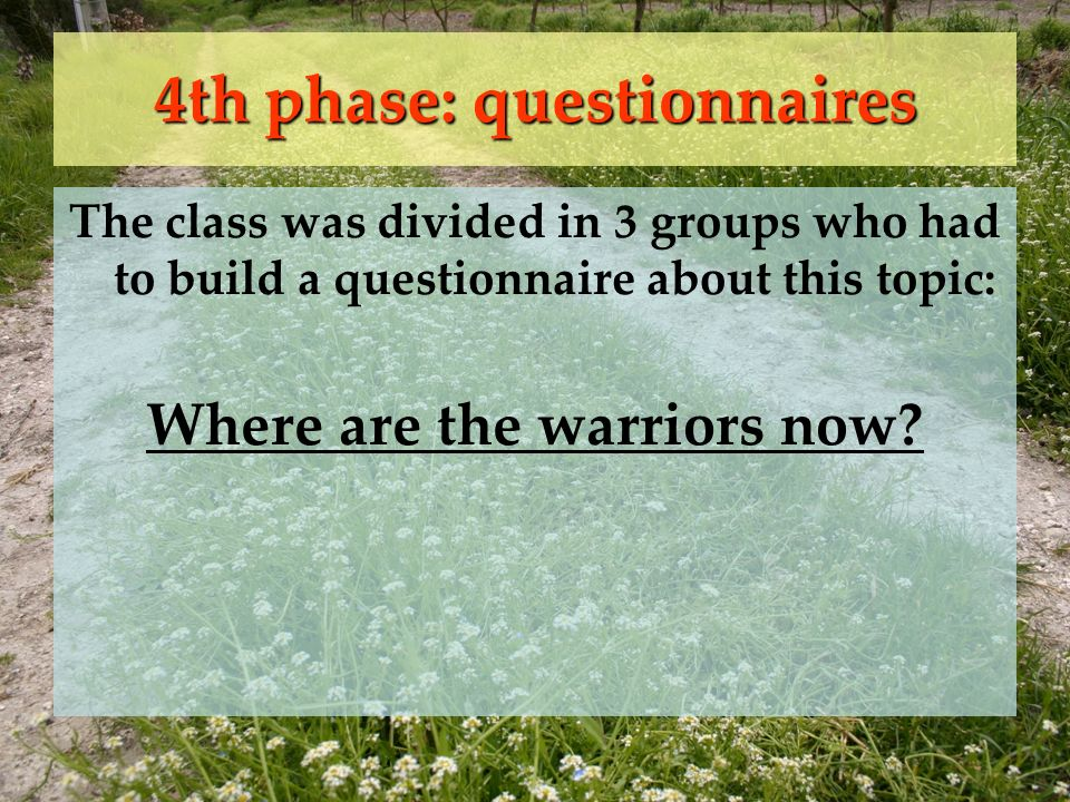 4th phase: questionnaires The class was divided in 3 groups who had to build a questionnaire about this topic: Where are the warriors now