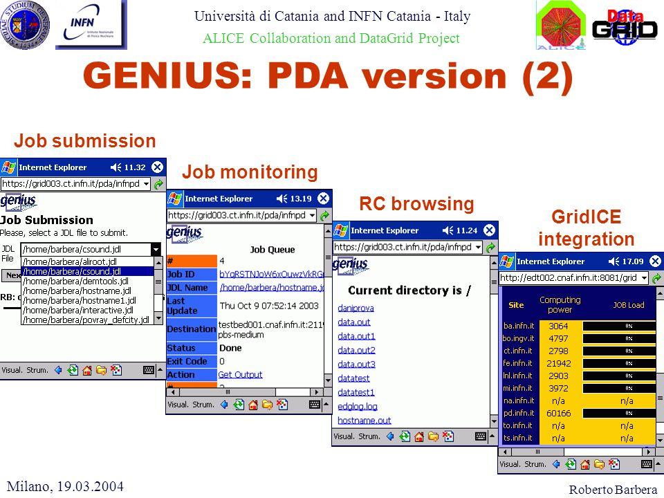 Roberto Barbera Università di Catania and INFN Catania - Italy ALICE Collaboration and DataGrid Project GENIUS: PDA version (2) GridICE integration RC browsing Job monitoring Job submission Milano, 19.03.2004