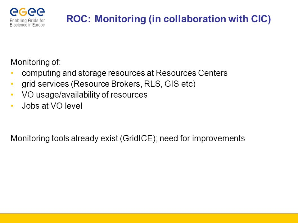 ROC: Monitoring (in collaboration with CIC) Monitoring of: computing and storage resources at Resources Centers grid services (Resource Brokers, RLS, GIS etc) VO usage/availability of resources Jobs at VO level Monitoring tools already exist (GridICE); need for improvements