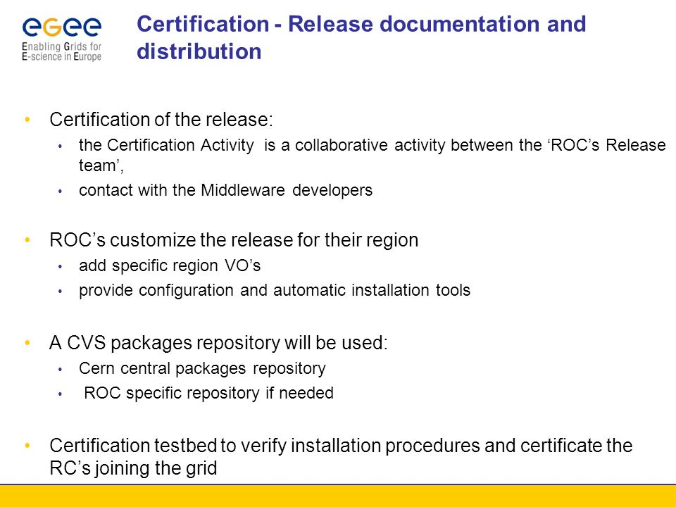 ROC Management Team Has the responsibility to coordinate the upgrade or new installation with the Resource Centers Mantains a repository of Resource Centers configurations Collaborates with Resource Centers to install/upgrade middleware release Certificates the resources ( in collaboration with RC managers) and grid services: Development of certification suites Registration of the resources in the Grid Information Service Provides support for the deployment of the release in collaboration with the Sites (Resource Centers) and the Release Group