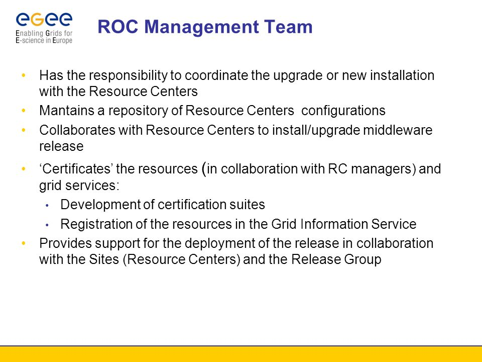 ROC: Support User and Service Support VO Services Grid Services Resource Centers and local resources managers ROC Groups (Release Group and Management team) Development of specific procedures to recover or proactively avoid congestion or faulty situation in grid services or sites Knowledge Base Escalation to middleware developers (need to define who is allowed to submit bugs) Need for coordination of support procedures and ticket-database exchange procedures to provide interoperability between ROCs support systems and give users transparent problem resolution