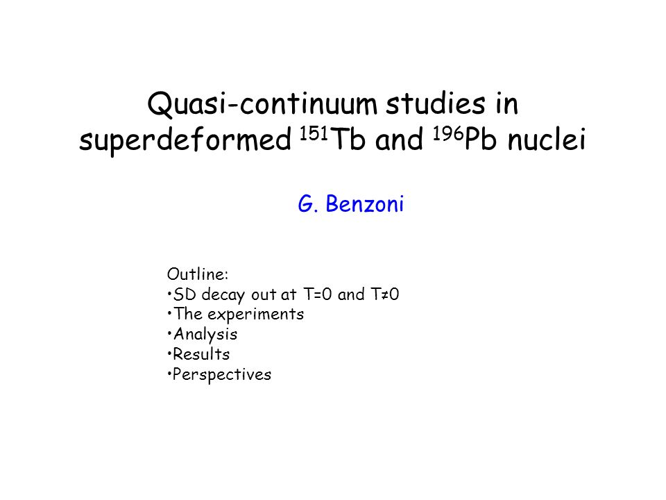 Quasi-continuum studies in superdeformed 151 Tb and 196 Pb nuclei G. Benzoni Outline: SD decay out at T=0 and T0 The experiments Analysis Results Pers
