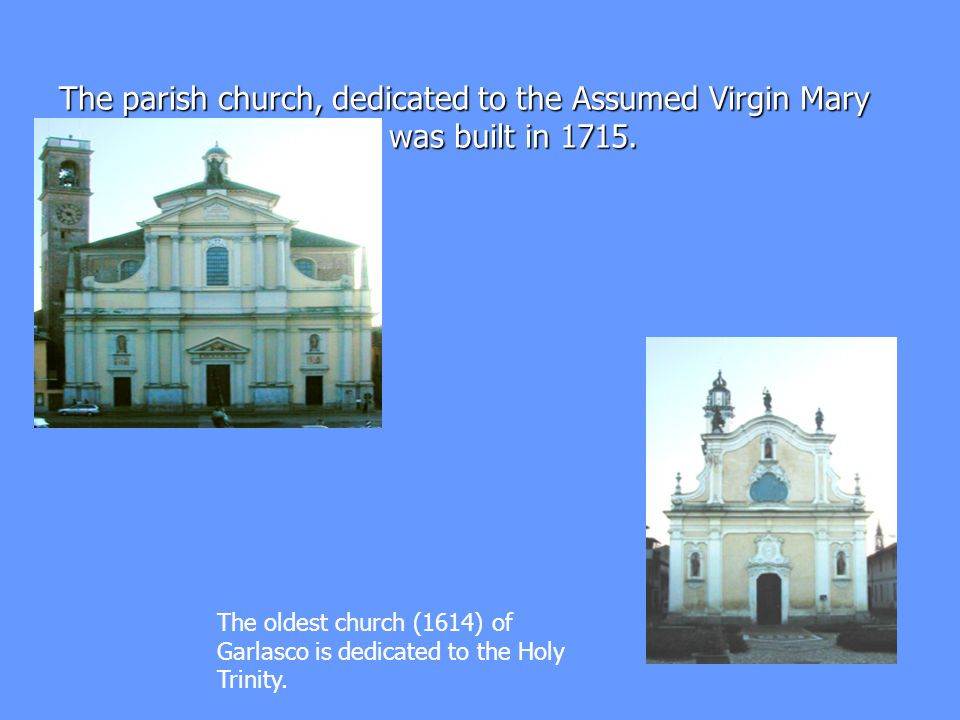 The parish church, dedicated to the Assumed Virgin Mary and Saint Francisco, was built in 1715. The oldest church (1614) of Garlasco is dedicated to t