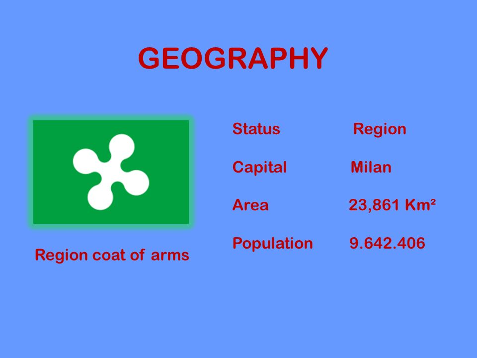 GEOGRAPHY Region coat of arms Status Region Capital Milan Area 23,861 Km² Population 9.642.406