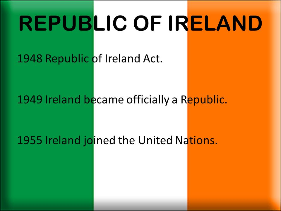 REPUBLIC OF IRELAND 1948 Republic of Ireland Act. 1949 Ireland became officially a Republic. 1955 Ireland joined the United Nations.