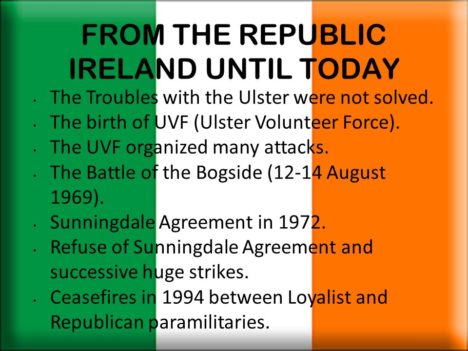 FROM THE REPUBLIC IRELAND UNTIL TODAY The Troubles with the Ulster were not solved. The birth of UVF (Ulster Volunteer Force). The UVF organized many