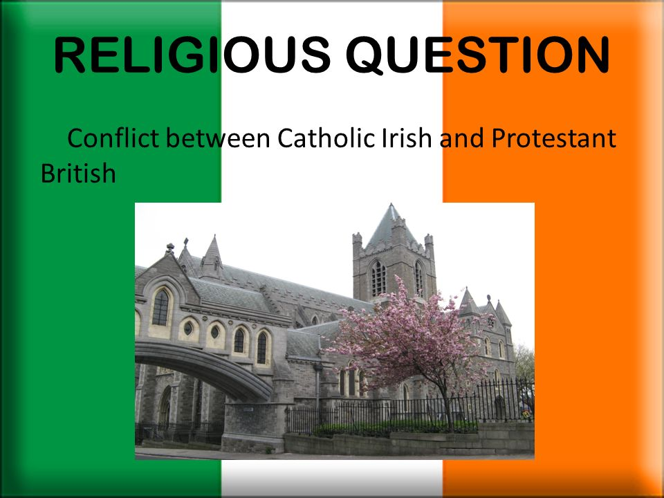 RELIGIOUS QUESTION Conflict between Catholic Irish and Protestant British