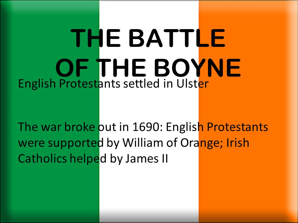 THE BATTLE OF THE BOYNE English Protestants settled in Ulster The war broke out in 1690: English Protestants were supported by William of Orange; Iris