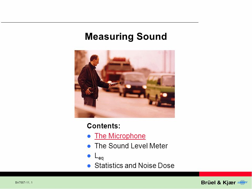 BA7667-11, 12 Measuring Sound Contents: The Microphone The Sound Level Meter L eq Statistics and Noise Dose