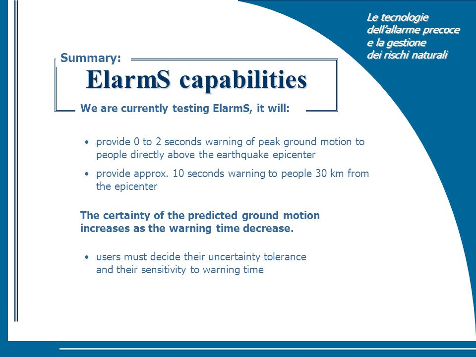Le tecnologie dellallarme precoce e la gestione dei rischi naturali ElarmS capabilities Summary: We are currently testing ElarmS, it will: provide 0 to 2 seconds warning of peak ground motion to people directly above the earthquake epicenter provide approx.