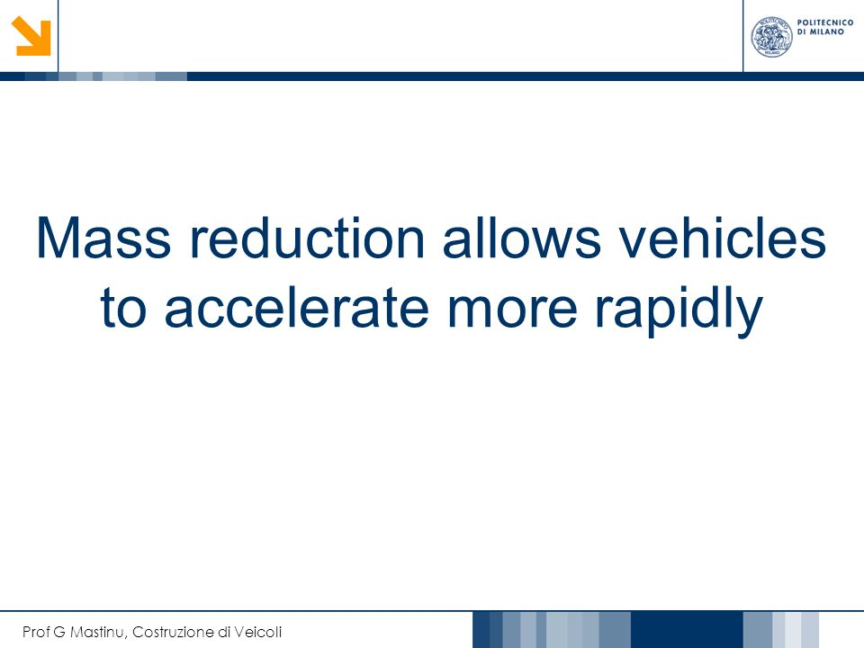 Prof G Mastinu, Costruzione di Veicoli Mass reduction allows vehicles to accelerate more rapidly