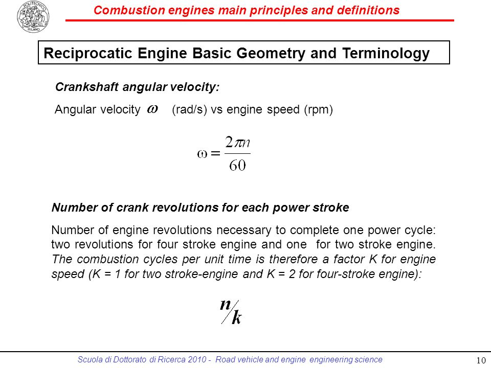 Combustion engines main principles and definitions Scuola di Dottorato di Ricerca 2010 - Road vehicle and engine engineering science Crankshaft angular velocity: Angular velocity (rad/s) vs engine speed (rpm) Number of crank revolutions for each power stroke Number of engine revolutions necessary to complete one power cycle: two revolutions for four stroke engine and one for two stroke engine.