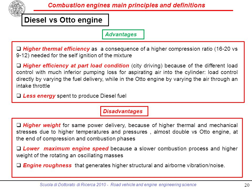 Combustion engines main principles and definitions Scuola di Dottorato di Ricerca 2010 - Road vehicle and engine engineering science Diesel vs Otto engine Higher thermal efficiency as a consequence of a higher compression ratio (16-20 vs 9-12) needed for the self ignition of the mixture Higher efficiency at part load condition (city driving) because of the different load control with much inferior pumping loss for aspirating air into the cylinder: load control directly by varying the fuel delivery, while in the Otto engine by varying the air through an intake throttle Less energy spent to produce Diesel fuel Higher weight for same power delivery, because of higher thermal and mechanical stresses due to higher temperatures and pressures, almost double vs Otto engine, at the end of compression and combustion phases Lower maximum engine speed because a slower combustion process and higher weight of the rotating an oscillating masses Engine roughness that generates higher structural and airborne vibration/noise.