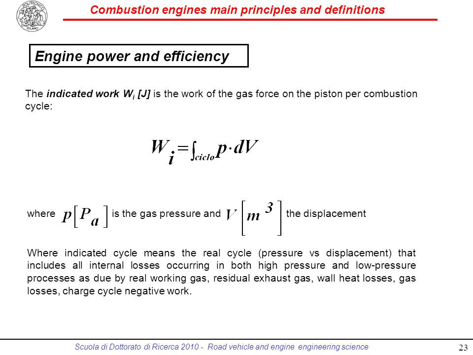 Combustion engines main principles and definitions Scuola di Dottorato di Ricerca 2010 - Road vehicle and engine engineering science The indicated work W i [J] is the work of the gas force on the piston per combustion cycle: Where indicated cycle means the real cycle (pressure vs displacement) that includes all internal losses occurring in both high pressure and low-pressure processes as due by real working gas, residual exhaust gas, wall heat losses, gas losses, charge cycle negative work.